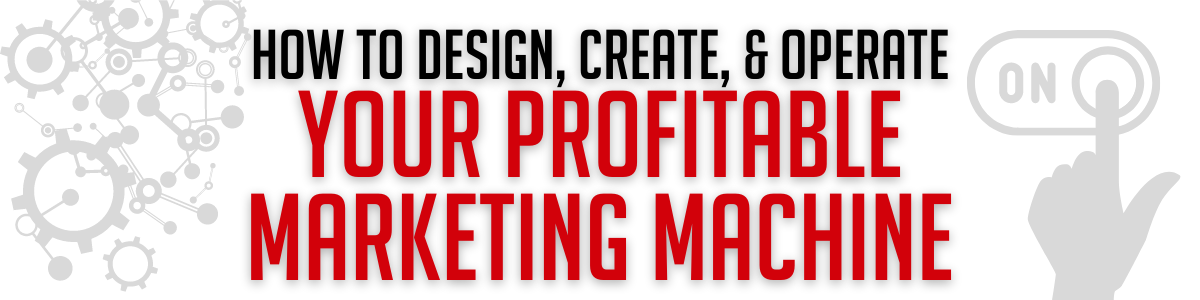 How to Design, Create, & Operate Your Profitable Marketing Machine