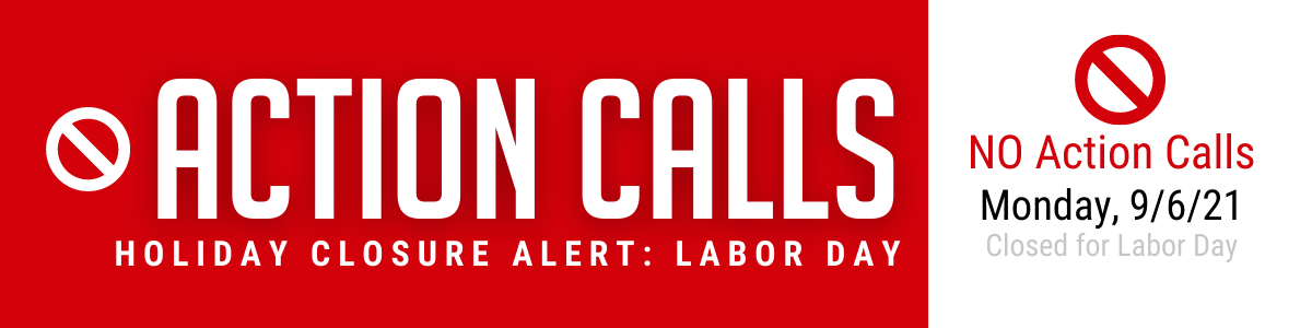 NO Action Calls on Monday, September 6th (Labor Day)