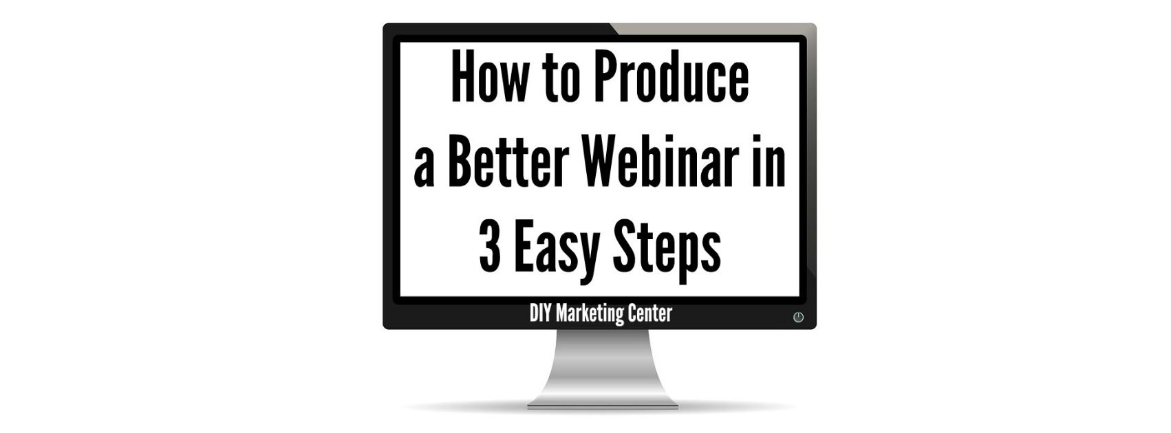 Marketing Webinar How to Produce a Better Webinar in 3 Easy Steps